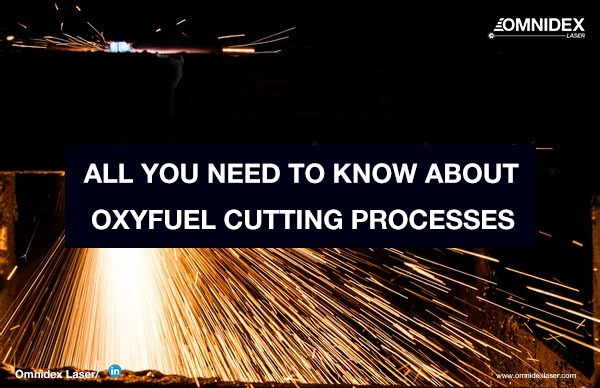 All You Need To Know About Oxyfuel Cutting Processes